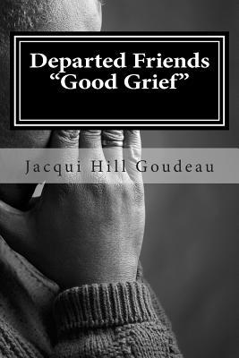 Departed Friends-Good Grief: Discovering Healing in Hard Times Jacquelyn Hill-Goudeau
