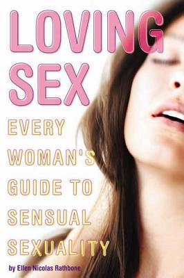 Loving Sex: Every Womans Guide to Sensual Sexuality Ellen Nicolas Rathbone