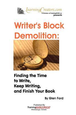 Writers Block Demolition: Finding the Time to Write, Keeping Writing, and Finish Your Book  by  Glen Ford