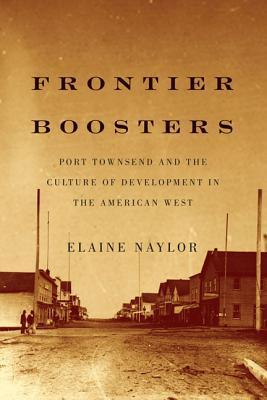 Frontier Boosters: Port Townsend and the Culture of Development in the American West  by  Elaine  Naylor