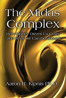 The Midas Complex: How Money Drives Us Crazy and What We Can Do about It Aaron R. Kipnis