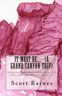 It Must Be... (a Grand Canyon Trip): Drawings and Thoughts from a Winter Trip from Lees Ferry to Diamond Creek (December 19, 2010 - January 2, 2011) Scott Barnes