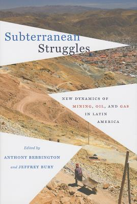 Subterranean Struggles: New Dynamics of Mining, Oil, and Gas in Latin America Anthony J. Bebbington