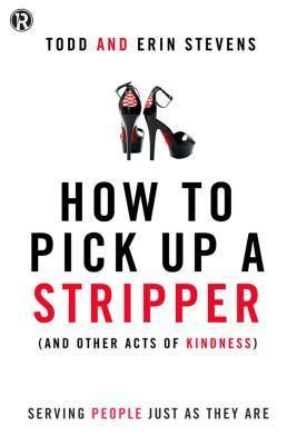 How to Pick Up a Stripper and Other Acts of Kindness: Serving People Just as They Are  by  Todd Stevens