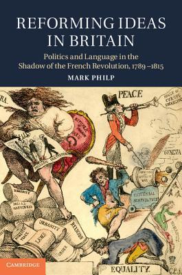 Reforming Ideas in Britain: Politics and Language in the Shadow of the French Revolution, 1789 1815  by  Mark Philp