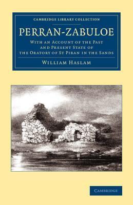 Perran-Zabuloe: With an Account of the Past and Present State of the Oratory of St Piran in the Sands  by  William Haslam