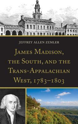 James Madison, the South, and the Trans-Appalachian West, 1783 1803 Jeffrey Allen Zemler