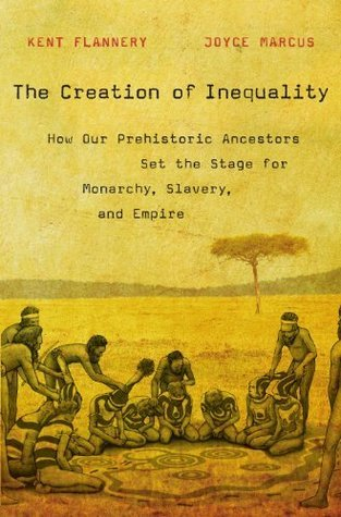 The Creation of Inequality: How Our Prehistoric Ancestors Set the Stage for Monarchy, Slavery, and Empire  by  Kent Flannery