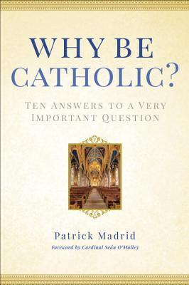 Why Be Catholic: Ten Reasons Why Its Not Only Cool but Important to Be Catholic  by  Patrick Madrid