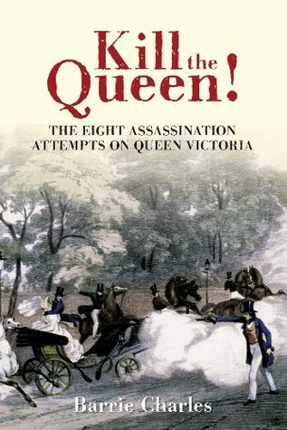 Kill the Queen!: The Eight Assassination Attempts on Queen Victoria  by  Barrie Charles