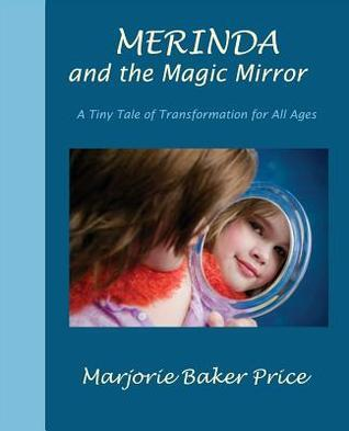 Merinda and the Magic Mirror: A Tiny Tale of Transformation for All Ages Marjorie Baker Price