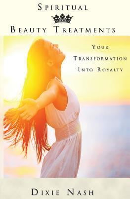 Spiritual Beauty Treatments: Your Transformation Into Royalty Dixie Nash