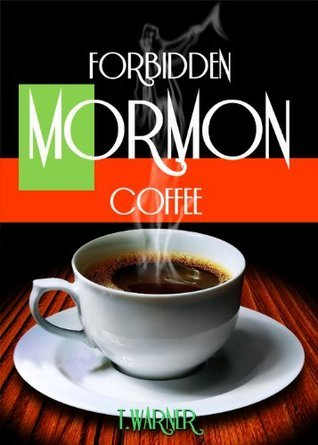 Forbidden Mormon Coffee  by  T. Warner