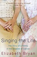 Singing the Life: The story of a family living in the shadow of Cancer Elizabeth Bryan