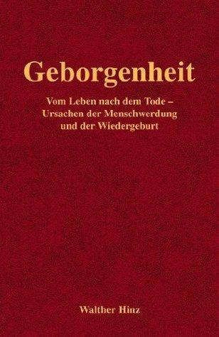 Geborgenheit: Vom Leben nach dem Tode - Ursachen der Menschwerdung und der Wiedergeburt Walther Hinz