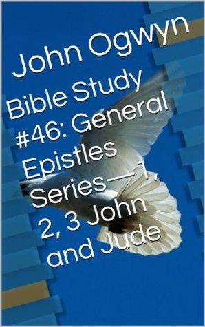 Bible Study #46:  General Epistles Series-1, 2, 3 John and Jude John Ogwyn