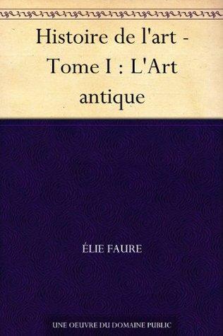 Histoire de lart - Tome I : LArt antique  by  Élie Faure