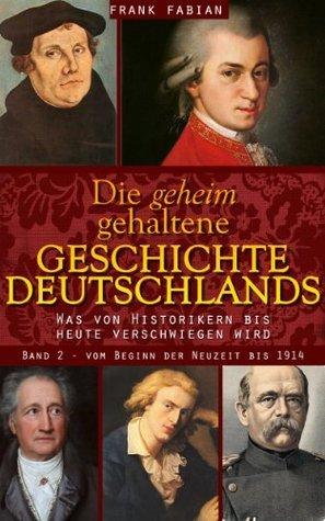 Die geheim gehaltene Geschichte Deutschlands - Vom Beginn der Neuzeit bis 1914 (Band 2) (German Edition) Frank Fabian