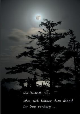 Was Sich Hinter Dem Mond Im See Verbarg ... Ulli Heinrich