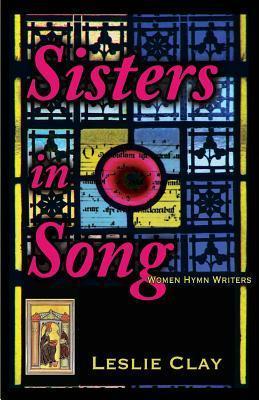 Sisters in Song: Women Hymn Writers Leslie Clay