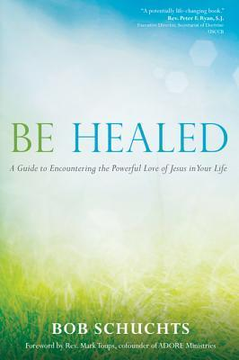 Be Healed: A Guide to Encountering the Powerful Love of Jesus in Your Life  by  Bob Schuchts
