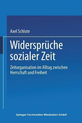 Widerspruche Sozialer Zeit: Zeitorganisation Im Alltag Zwischen Herrschaft Und Freiheit Axel Schlote