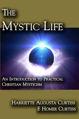 The Mystic Life: An Introduction to Practical Christian Mysticism  by  Harriette Augusta Curtiss