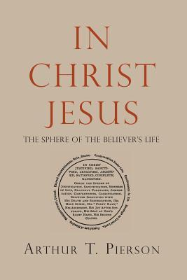 In Christ Jesus: The Sphere of the Believers Life Arthur Tappan Pierson