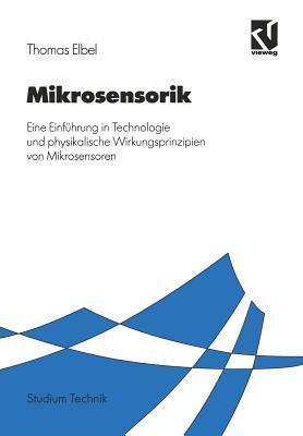 Mikrosensorik: Eine Einfuhrung in Technologie Und Physikalische Wirkungsprinzipien Von Mikrosensoren  by  Thomas  Elbel
