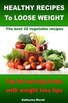 Healthy Recipes to Loose Weight- Top Fat Burning Foods with Weight Loss Tips - The Best 32 Vegetable Recipes  by  Katharina Morell