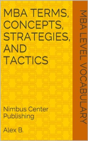 MBA Terms, Concepts, Strategies, and Tactics, (2013 Edition)  by  Alex B.