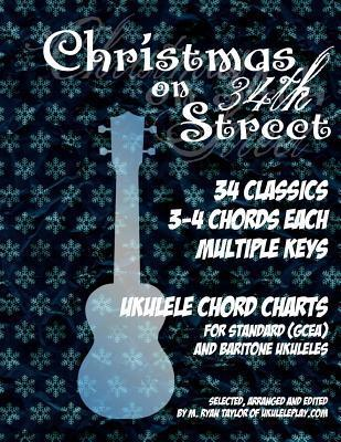 Christmas on 34th Street: 34 Christmas Classics, 3-4 Chords Each in Multiple Keys for Standard and Baritone Ukulele  by  M. Ryan Taylor