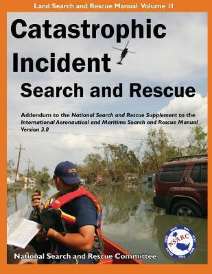 Catastrophic Incident Search and Rescue Addendum: To the National Search and Rescue Supplement to the International Aeronautical and Maritime Search a  by  National Search and Rescue Committee