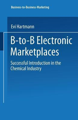B-To-B Electronic Marketplaces: Successful Introduction in the Chemical Industry  by  Evi Hartmann