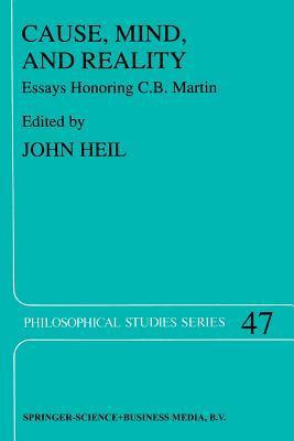 Cause, Mind, and Reality: Essays Honoring C.B. Martin  by  John Heil