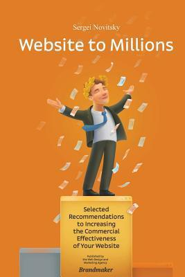 Website to Millions: Selected Recommendations to Increasing the Commercial Effectiveness of Your Website Sergei V Novitsky
