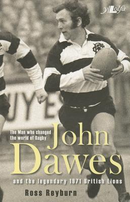 John Dawes: And the Legendary 1971 British Lions: The Man Who Changed the World of Rugby Ross Reyburn