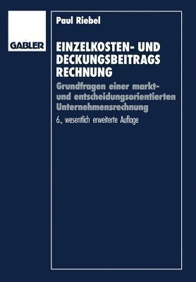 Einzelkosten- Und Deckungsbeitragsrechnung: Grundfragen Einer Markt- Und Entscheidungsorientierten Unternehmensrechnung Paul Riebel