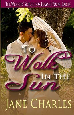 To Walk in the Sun: Wiggons School for Elegant Young Ladies  by  Jane Charles