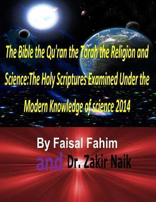 The Bible the Quran the Torah the Religion and Science: The Holy Scriptures Examined Under the Modern Knowledge of Science 2014  by  Faisal Fahim