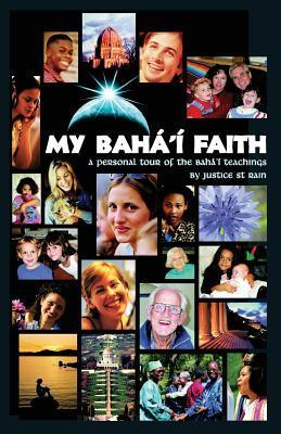 My Bahai Faith: A Personal Tour of the Bahai Teachings  by  Justice Saint Rain