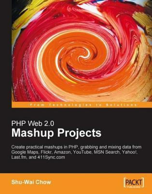 PHP Web 2.0 Mashup Projects Practical PHP Mashups with Google Maps, Flickr, Amazon, Youtube, Msn Search, Yahoo! Shu-Wai Chow