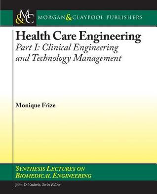 Health Care Engineering, Part I: Clinical Engineering and Technology Management  by  Monique Frize