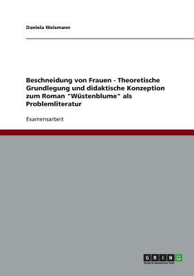 Beschneidung Von Frauen - Theoretische Grundlegung Und Didaktische Konzeption Zum Roman Wustenblume ALS Problemliteratur Daniela Weismann