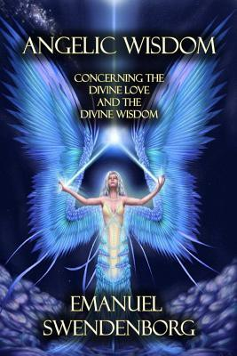 Angelic Wisdom: Concerning the Divine Love and the Divine Wisdom Emanuel Swendenborg