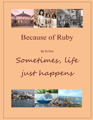 Because of Ruby: Sometimes, Life Just Happens S S Elvy
