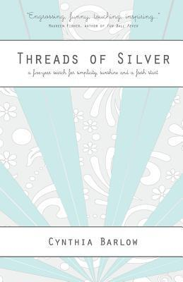 Threads of Silver: A Five-Year Search for Simplicity, Sunshine and a Fresh Start  by  Cynthia Barlow