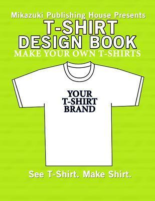T-Shirt Design Book: Design Your Own T-Shirts!  by  Mikazuki Publishing House
