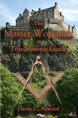 The Master Workman: Or True Masonic Guide  by  Henry C Atwood