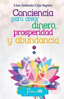 Conciencia Para Crear Dinero, Prosperidad y Abundancia  by  Lino Antonio Ceja Sapien
